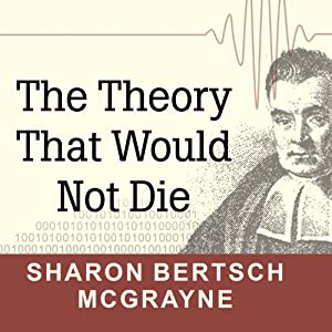 The Theory That Would Not Die: How Bayes' Rule Cracked the Enigma Code, Hunted Down Russian Submarines, and Emerged Triumphant from Two Centuries of Controversy | [Sharon Bertsch McGrayne]