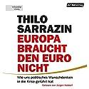 Europa braucht den Euro nicht: Wie uns politisches Wunschdenken in die Krise geführt hat Hörbuch von Thilo Sarrazin Gesprochen von: Jürgen Holdorf