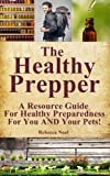 The Healthy Prepper - A Resource Guide For Healthy Preparedness For You AND Your Pets!