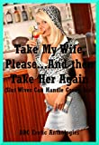 img - for Take My Wife, Please...And then Take Her Again (Slut Wives Can Handle Group Sex!): Ten Hot Wife Erotica Stories book / textbook / text book