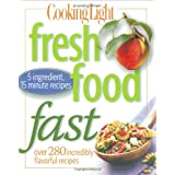 Cooking Light Fresh Food Fast: Over 280 Incredibly Flavorful 5-Ingredient 15-Minute Recipes ~ Editors of Cooking...