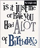 Bright Side Greetings Card - Is It Just Me Or Have You Had Alot Of Birthdays