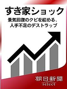 すき家ショック 景気回復のクビを絞める、人手不足のデストラップ (朝日新聞デジタルSELECT)