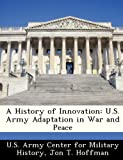 A History of Innovation: U.S. Army Adaptation in War and Peace (1249456045) by Hoffman, Jon T.