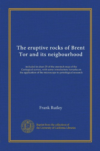 The Eruptive Rocks Of Brent Tor And Its Neigbourhood: Included In Sheet 25 Of The One-Inch Map Of The Geological Survey, With Some Introductory ... Of The Microscope To Petrological Research