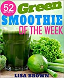 Green Smoothie Of The Week: Lose Up To 7 Pounds In The First 7 Days With This NEW Improved 7-Day Green Smoothie Cleanse System (Recipe Of The Week Vegetarian/Vegan Cookbooks Collection Book 2)