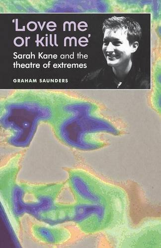 Love Me or Kill Me: Sarah Kane and the Theatre of Extremes (Theatre: Theory, Practice, Performance)