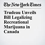 Trudeau Unveils Bill Legalizing Recreational Marijuana in Canada | Ian Austen