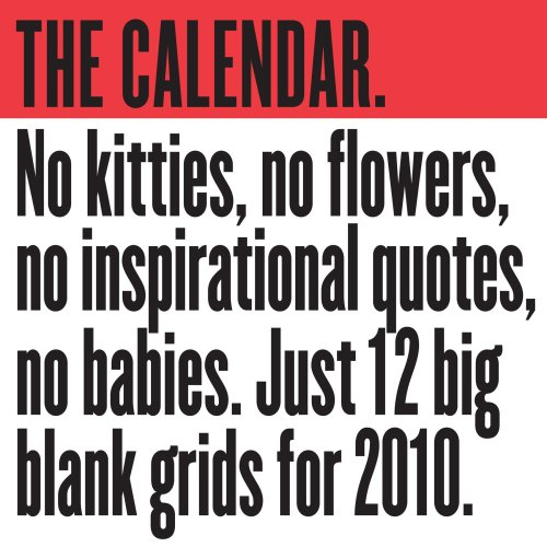 The Calendar 2010 wall calendar: The No kitties, no flowers, no inspirational quotes,no babies.  Just 12 big blank grids for 2010.