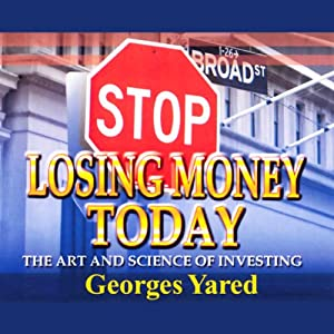 Stop Losing Money Today: The Art and Science of Investing | [Georges J. Yared]