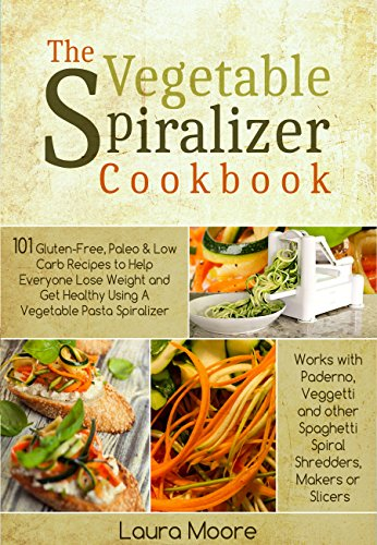 The Vegetable Spiralizer Cookbook: 101 Gluten-Free, Paleo & Low Carb Recipes to Help You Lose Weight & Get Healthy Using Vegetable Pasta Spiralizer - for Paderno, Veggetti & Spaghetti Shredders by Laura Moore