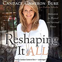 Reshaping It All: Motivation for Physical and Spiritual Fitness (       UNABRIDGED) by Candace Cameron Bure, Schacht Darlene Narrated by Cameron Candace Bure