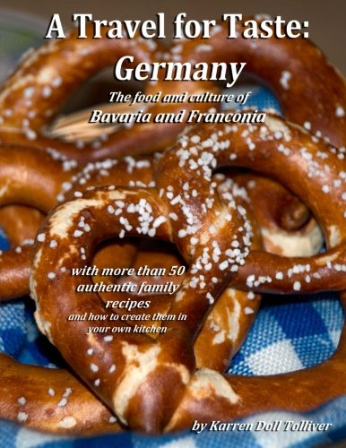 A Travel for Taste: Germany: The food and culture of Bavaria and Franconia (Volume 2) by Karren Doll Tolliver