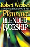 Planning Blended Worship: The Creative Mixture of Old and New (0687032237) by Webber, Robert