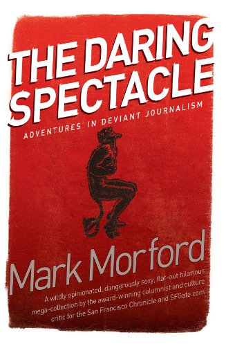 Daring Spectacle: Adventures in Deviant Journalism, Mark Morford