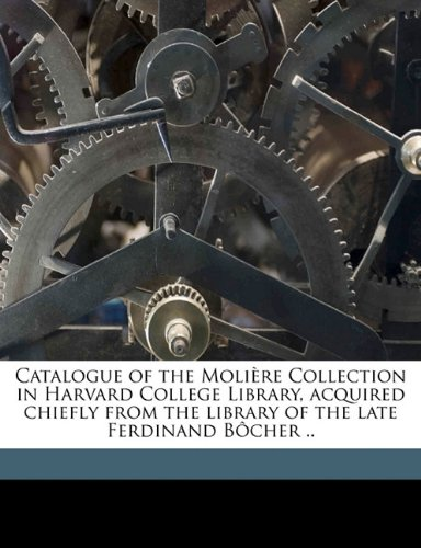 Catalogue of the Molière Collection in Harvard College Library, acquired chiefly from the library of the late Ferdinand Bôcher ..