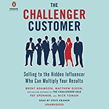 The Challenger Customer: Selling to the Hidden Influencer Who Can Multiply Your Results | Livre audio Auteur(s) : Brent Adamson, Matthew Dixon, Pat Spenner, Nick Toman Narrateur(s) : Steve Kramer