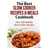 The Best Slow Cooker Recipes & Meals Cookbook: Over 100 Healthy Slow Cooker Recipes, Vegetarian Slow Cooker Recipes, Slow Cooker Chicken, Pot Roast ... Recipes, Slow Cooker Desserts and more! ~ C Elias