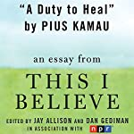A Duty to Heal: A 'This I Believe' Essay | Pius Kamau