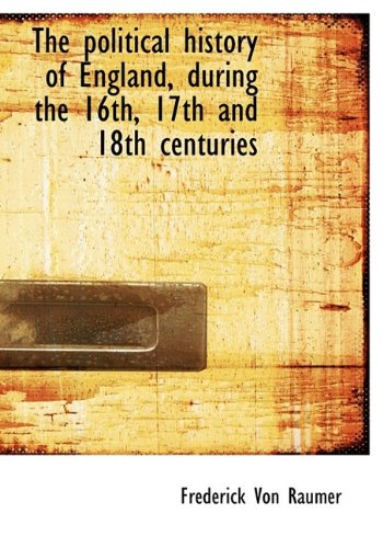 The political history of England, during the 16th, 17th and 18th centuries