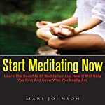 Start Meditating Now: Learn The Benefits Of Meditation And How It Will Help You Find And Know Who You Really Are | Mari Johnson