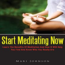 Start Meditating Now: Learn The Benefits Of Meditation And How It Will Help You Find And Know Who You Really Are (       UNABRIDGED) by Mari Johnson Narrated by Alex Rehder