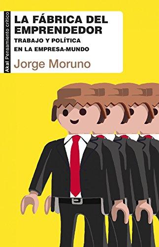 La fábrica del emprendedor. Trabajo y política en la empresa-mundo (Pensamiento crítico)