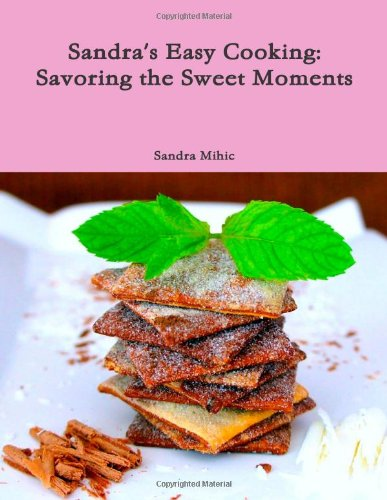 Sandra'S Easy Cooking: Savoring The Sweet Moments by Sandra Mihic
