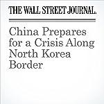 China Prepares for a Crisis Along North Korea Border   Jeremy Page