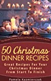 50 Christmas Dinner Recipes - Great Recipes For Your Christmas Dinner From Start To Finish (The Ultimate Christmas Recipes and Recipes For Christmas Collection Book 1)