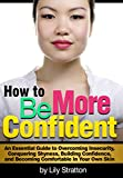How to Be More Confident: An Essential Guide to Overcoming Insecurity, Conquering Shyness, Building Confidence, and Becoming Comfortable In Your Own Skin