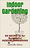 INDOOR GARDENING. 33 Proven Secrets for Successful Indoor Gardening: (Indoor Gardening, indoor gardening for beginners, indoor gardening made easy)
