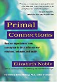 Primal Connections: How Our Experiences from Conception to Birth Influence Our Emotions, Behavior, and Health (0671678515) by Noble, Elizabeth