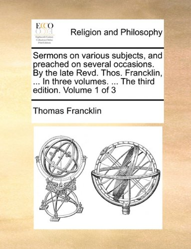 Sermons on various subjects, and preached on several occasions. By the late Revd. Thos. Francklin, ... In three volumes. ... The third edition. Volume 1 of 3
