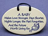 A baby makes love stronger, days shorter, nights longer, the past forgotten and the future worth living for. Mountain Meadows ceramic plaques and wall signs with sayings and quotes about a new baby. Made by Mountain Meadows in the USA.