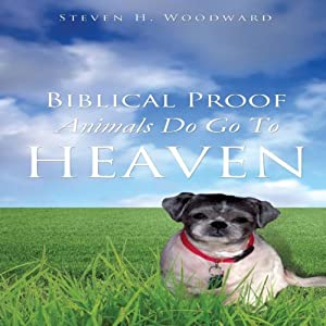 Biblical Proof Animals Do Go To Heaven | [Steven H. Woodward]