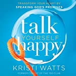 Talk Yourself Happy: Transform Your Heart by Speaking God's Promises | Kristi Watts