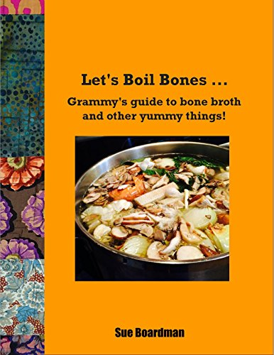 Let's Boil Bones...: Grammy's guide to bone broth and other yummy things! by Sue Boardman