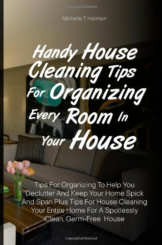 Handy House Cleaning Tips For Organizing Every Room In Your House: Tips For Organizing To Help You Declutter And Keep Your Home Spick And Span Plus ... Home For A Spotlessly Clean, Germ-Free  House