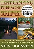 Tent Camping in the Pacific Northwest: British Columbia Special Edition: A Guide to Gear, Destinations, and Activities for Beginners