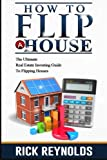 img - for How To Flip A House: The Ultimate Real Estate Investing Guide To Flipping Houses (Flip House, Flipping Houses, Real Estate Investing, Flipping Homes) book / textbook / text book