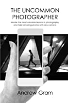 The Uncommon Photographer: Master the most valuable lessons in photography and take amazing photos with any camera
