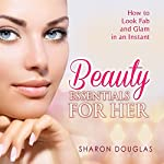 Beauty Essentials for Her: How to Look Fab and Glam in an Instant | Sharon Douglas