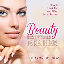 Beauty Essentials for Her: How to Look Fab and Glam in an Instant (       UNABRIDGED) by Sharon Douglas Narrated by Dyonne Broadmore