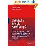 Elektrische Energieversorgung 3: Dynamik, Regelung und Stabilität, Versorgungsqualität, Netzplanung, Betriebsplanung...