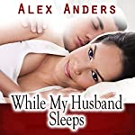 While My Husband Sleeps (M-F Cuckold Female Dominance Male Submission Erotica) | Alex Anders
