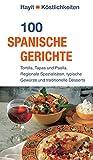 100 spanische Gerichte: Tortilla, Tapas und Paella. Regionale Spezialitäten, typische Gewürze und traditionelle Desserts