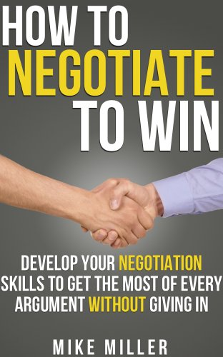 Mike Miller - How To Negotiate To Win: Develop Your Negotiation Skills To Get The Most Of Every Argument Without Giving In: An Entrepreneur Guide