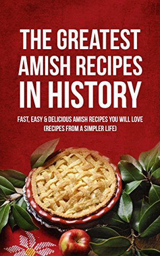 The Greatest Amish Recipes In History: Fast, Easy & Delicious Amish Recipes You Will Love (Recipes From a Simpler Life) by Brittany M. Davis