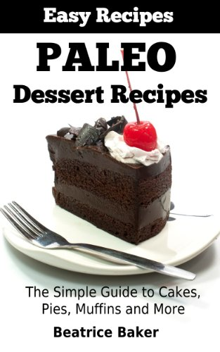 Paleo Dessert Recipes: The Simple Guide to Cakes, Pies, Muffins and More (Easy Recipes) by Beatrice Baker